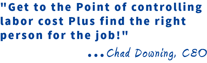 """Get to the Point of controlling labor cost Plus find the right person for the job!"" ...Chad Downing, CEO"